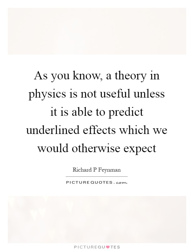 As you know, a theory in physics is not useful unless it is able to predict underlined effects which we would otherwise expect Picture Quote #1