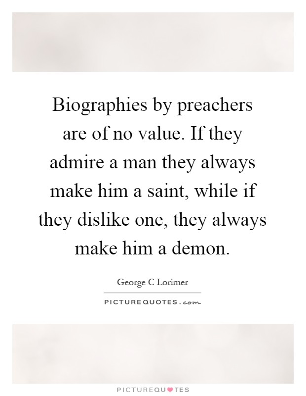 Biographies by preachers are of no value. If they admire a man they always make him a saint, while if they dislike one, they always make him a demon Picture Quote #1