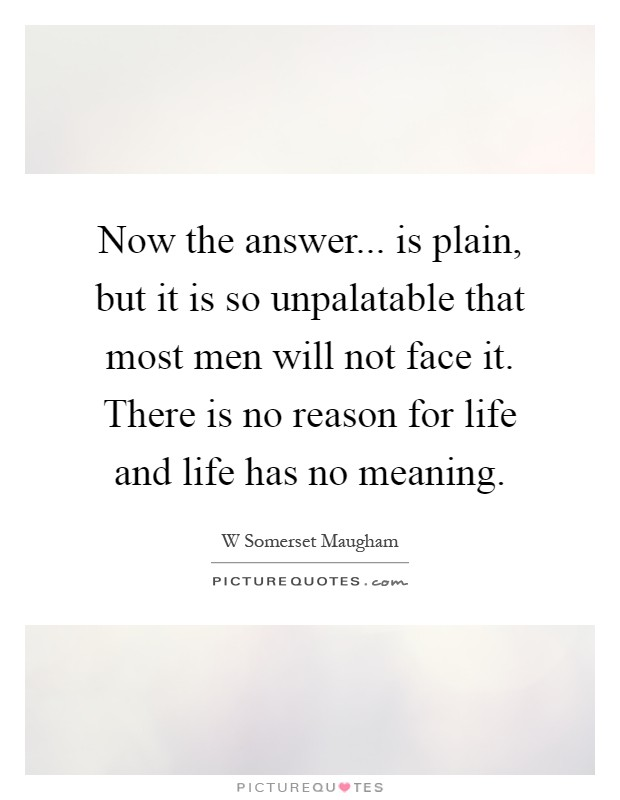 Now the answer... is plain, but it is so unpalatable that most men will not face it. There is no reason for life and life has no meaning Picture Quote #1
