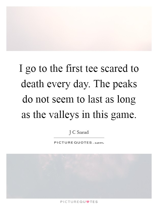 I go to the first tee scared to death every day. The peaks do not seem to last as long as the valleys in this game Picture Quote #1