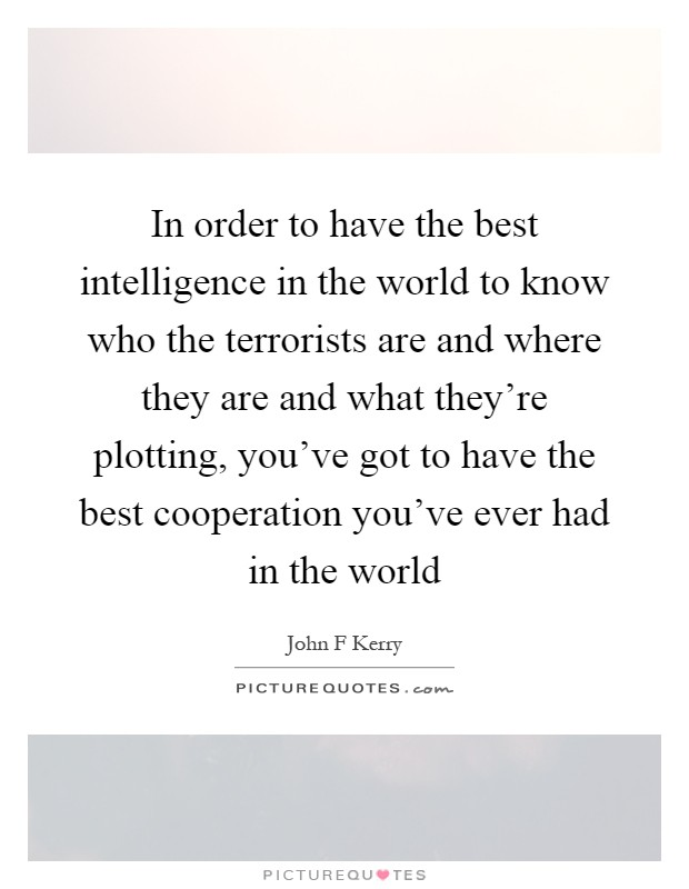 In order to have the best intelligence in the world to know who the terrorists are and where they are and what they're plotting, you've got to have the best cooperation you've ever had in the world Picture Quote #1