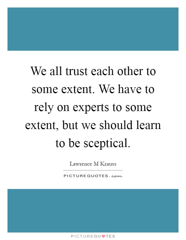 We all trust each other to some extent. We have to rely on experts to some extent, but we should learn to be sceptical Picture Quote #1