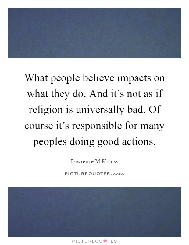 What people believe impacts on what they do. And it's not as if religion is universally bad. Of course it's responsible for many peoples doing good actions Picture Quote #1