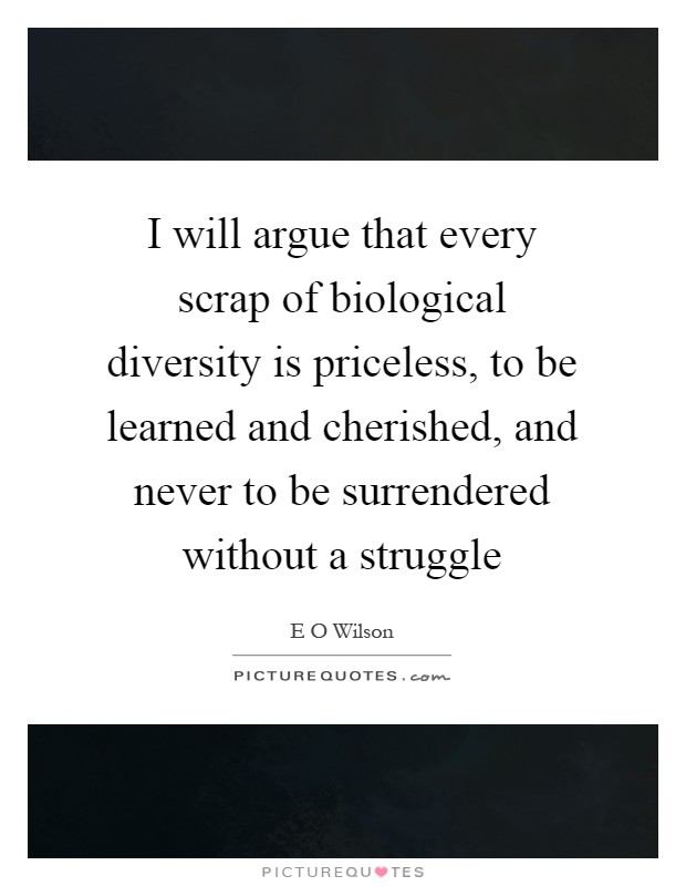 I will argue that every scrap of biological diversity is priceless, to be learned and cherished, and never to be surrendered without a struggle Picture Quote #1