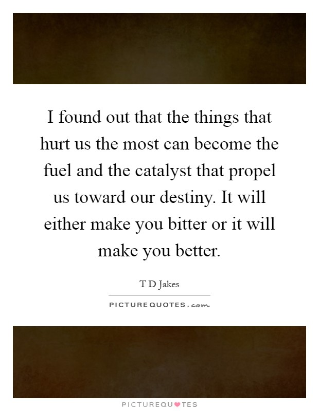I found out that the things that hurt us the most can become the fuel and the catalyst that propel us toward our destiny. It will either make you bitter or it will make you better Picture Quote #1