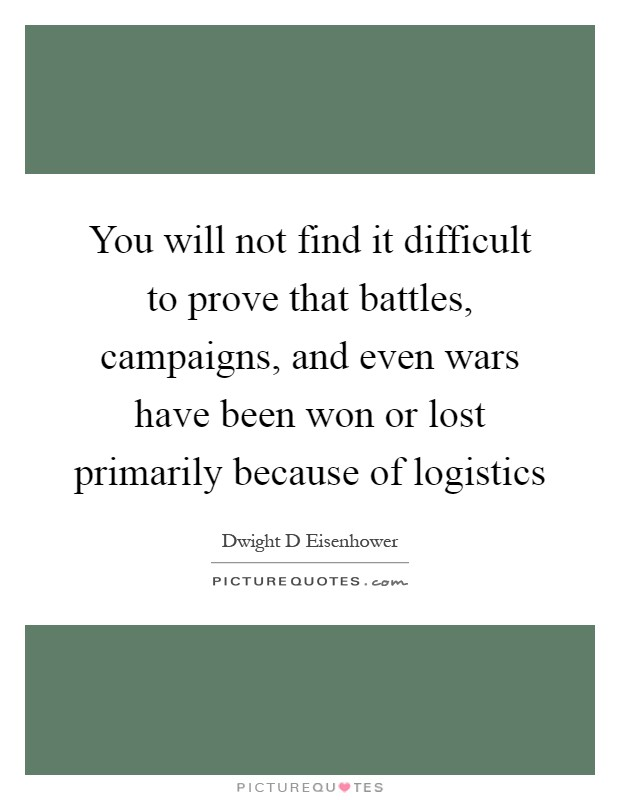 You will not find it difficult to prove that battles, campaigns, and even wars have been won or lost primarily because of logistics Picture Quote #1