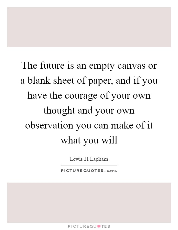 The future is an empty canvas or a blank sheet of paper, and if you have the courage of your own thought and your own observation you can make of it what you will Picture Quote #1