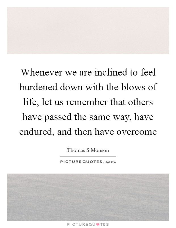 Whenever we are inclined to feel burdened down with the blows of life, let us remember that others have passed the same way, have endured, and then have overcome Picture Quote #1
