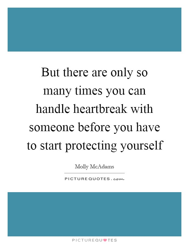 But there are only so many times you can handle heartbreak with someone before you have to start protecting yourself Picture Quote #1