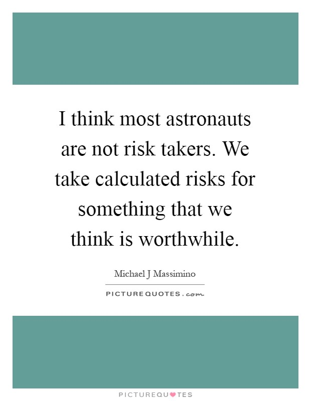 I think most astronauts are not risk takers. We take calculated risks for something that we think is worthwhile Picture Quote #1