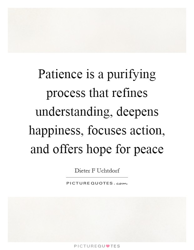 Patience is a purifying process that refines understanding, deepens happiness, focuses action, and offers hope for peace Picture Quote #1