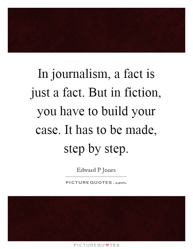 In journalism, a fact is just a fact. But in fiction, you have to build your case. It has to be made, step by step Picture Quote #1