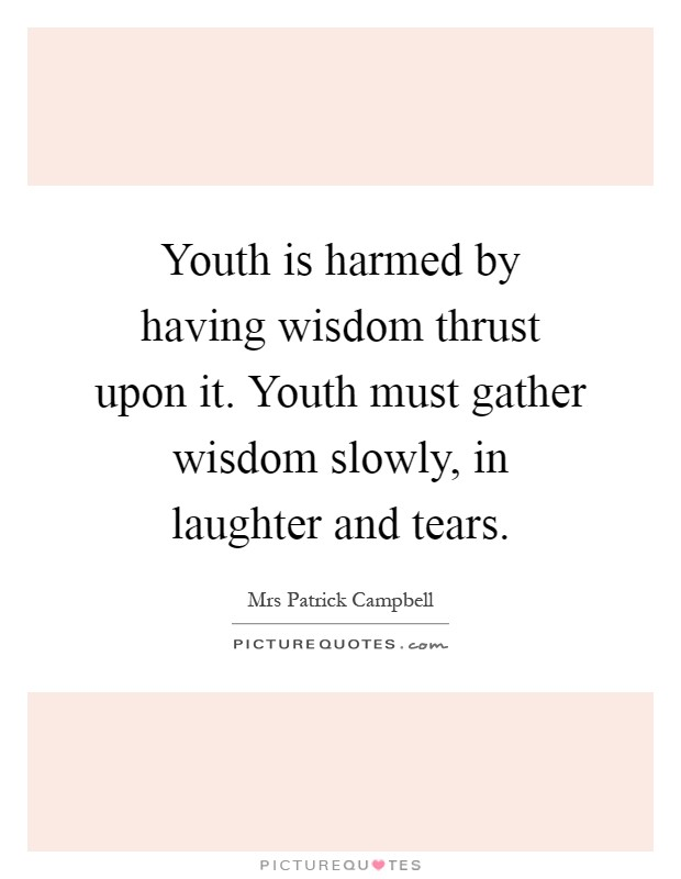 Youth is harmed by having wisdom thrust upon it. Youth must gather wisdom slowly, in laughter and tears Picture Quote #1