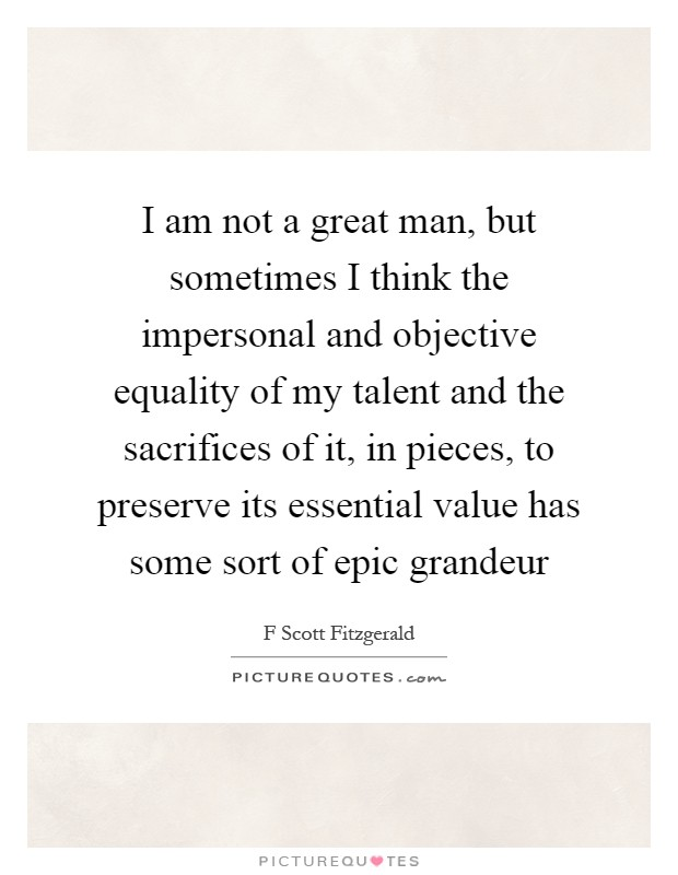 I am not a great man, but sometimes I think the impersonal and objective equality of my talent and the sacrifices of it, in pieces, to preserve its essential value has some sort of epic grandeur Picture Quote #1
