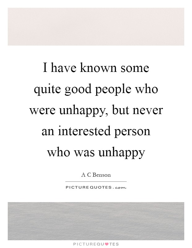 I have known some quite good people who were unhappy, but never an interested person who was unhappy Picture Quote #1