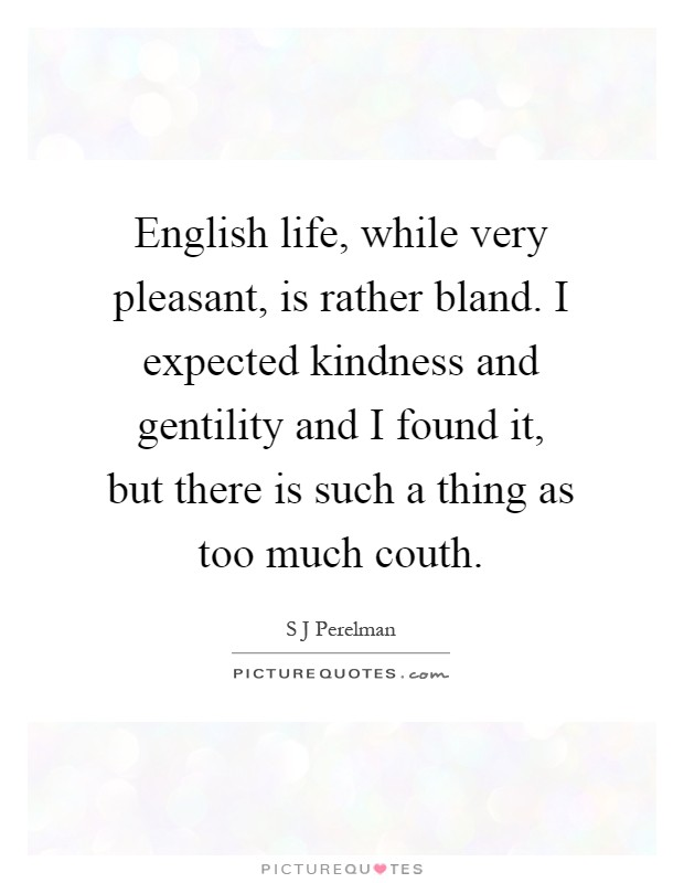 English life, while very pleasant, is rather bland. I expected kindness and gentility and I found it, but there is such a thing as too much couth Picture Quote #1