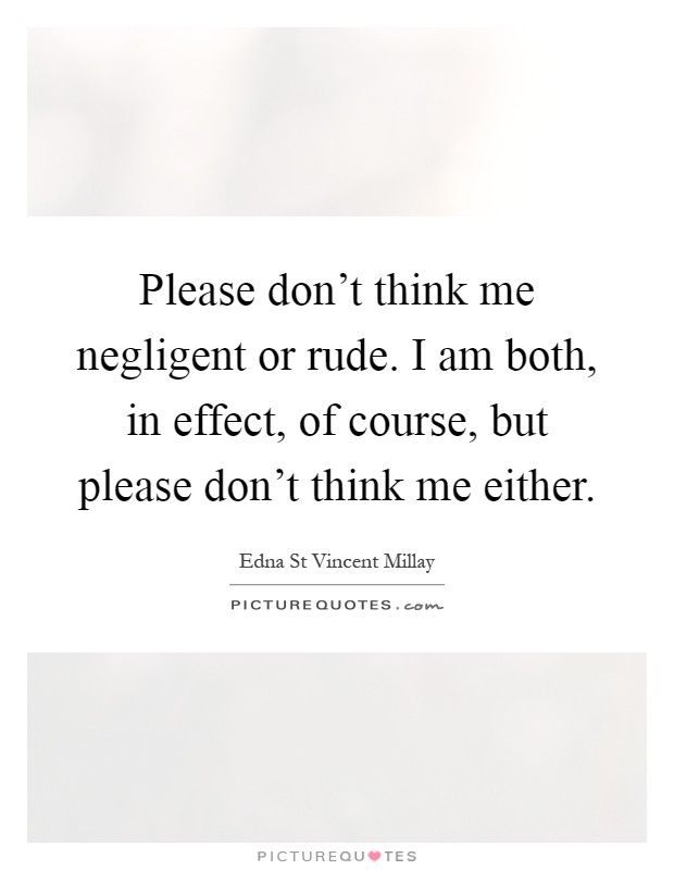 Please don't think me negligent or rude. I am both, in effect, of course, but please don't think me either Picture Quote #1
