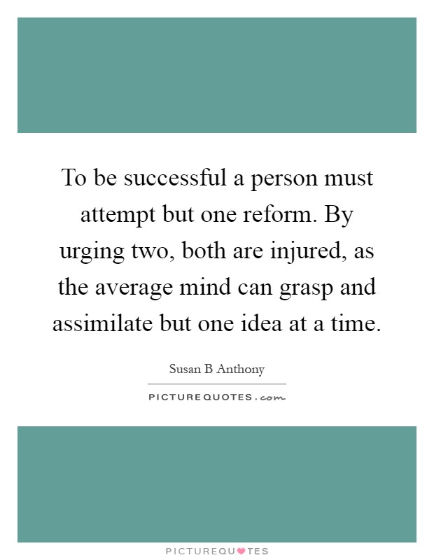 To be successful a person must attempt but one reform. By urging two, both are injured, as the average mind can grasp and assimilate but one idea at a time Picture Quote #1