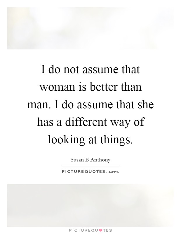 I do not assume that woman is better than man. I do assume that she has a different way of looking at things Picture Quote #1