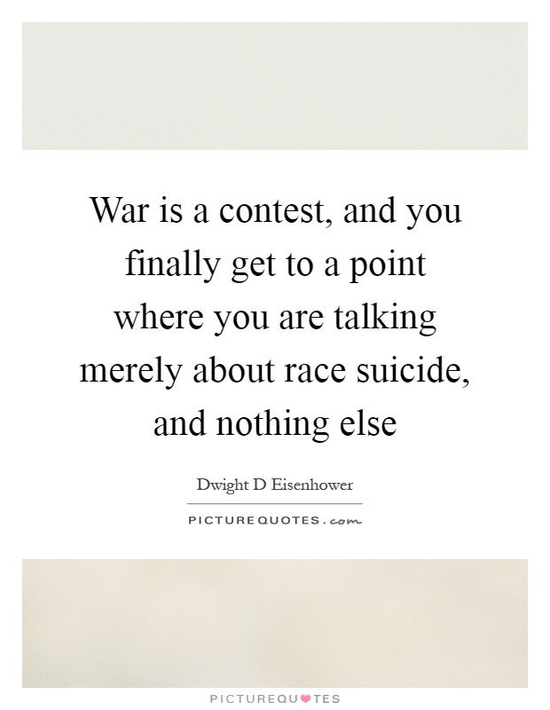 War is a contest, and you finally get to a point where you are talking merely about race suicide, and nothing else Picture Quote #1