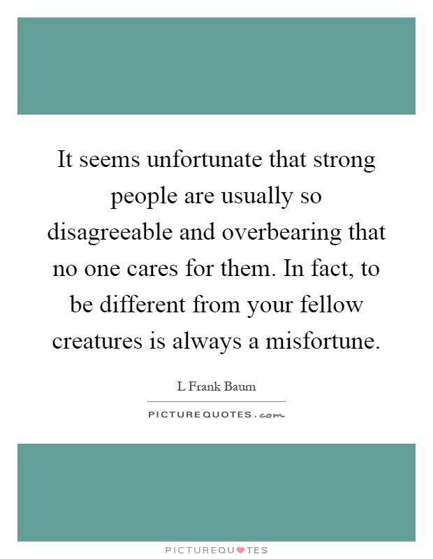 It seems unfortunate that strong people are usually so disagreeable and overbearing that no one cares for them. In fact, to be different from your fellow creatures is always a misfortune Picture Quote #1