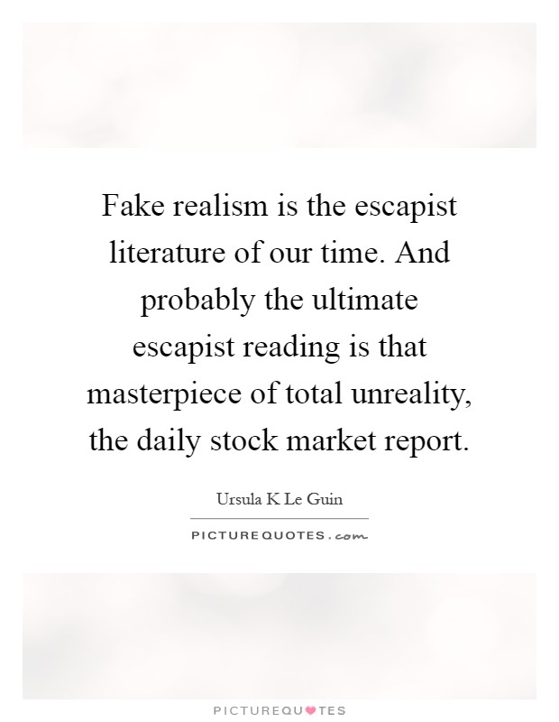 Fake realism is the escapist literature of our time. And probably the ultimate escapist reading is that masterpiece of total unreality, the daily stock market report Picture Quote #1