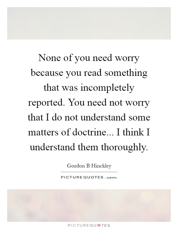 None of you need worry because you read something that was incompletely reported. You need not worry that I do not understand some matters of doctrine... I think I understand them thoroughly Picture Quote #1