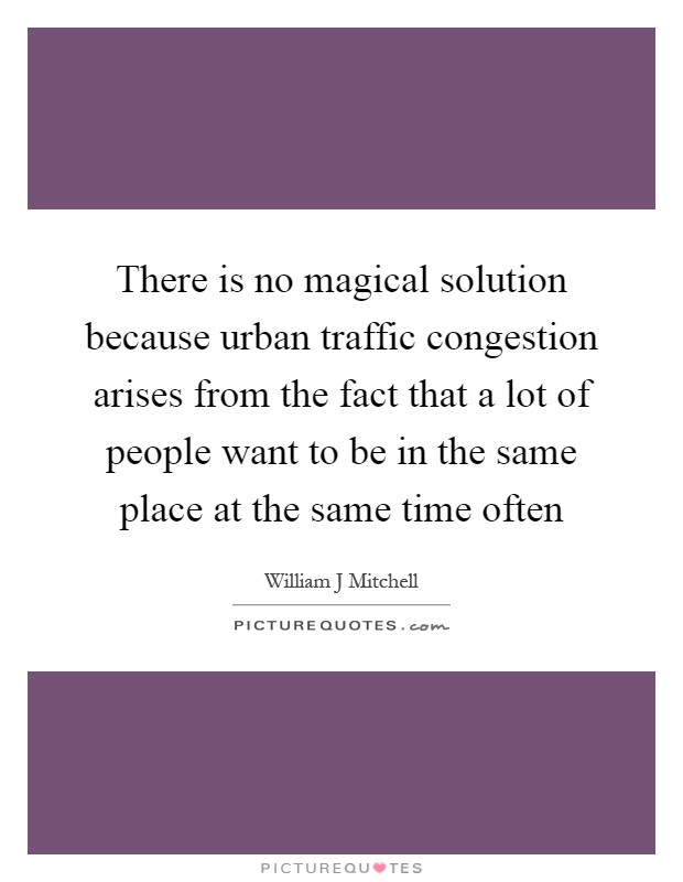 There is no magical solution because urban traffic congestion arises from the fact that a lot of people want to be in the same place at the same time often Picture Quote #1