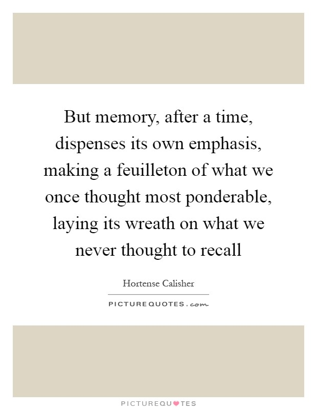 But memory, after a time, dispenses its own emphasis, making a feuilleton of what we once thought most ponderable, laying its wreath on what we never thought to recall Picture Quote #1