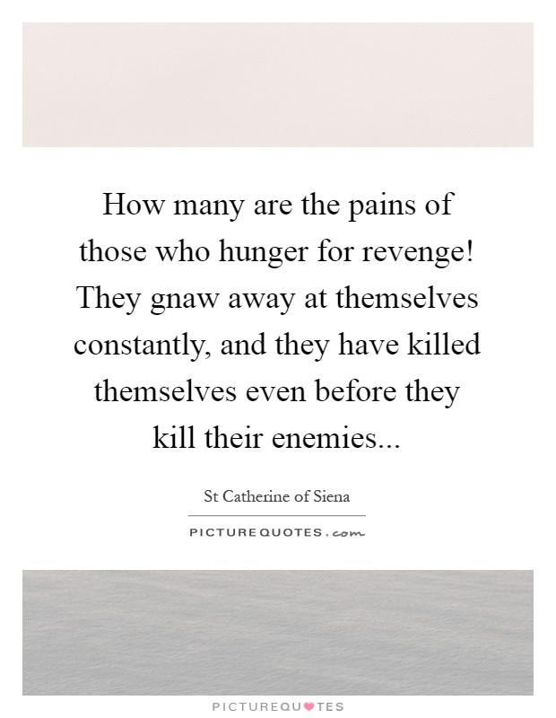 How many are the pains of those who hunger for revenge! They gnaw away at themselves constantly, and they have killed themselves even before they kill their enemies Picture Quote #1