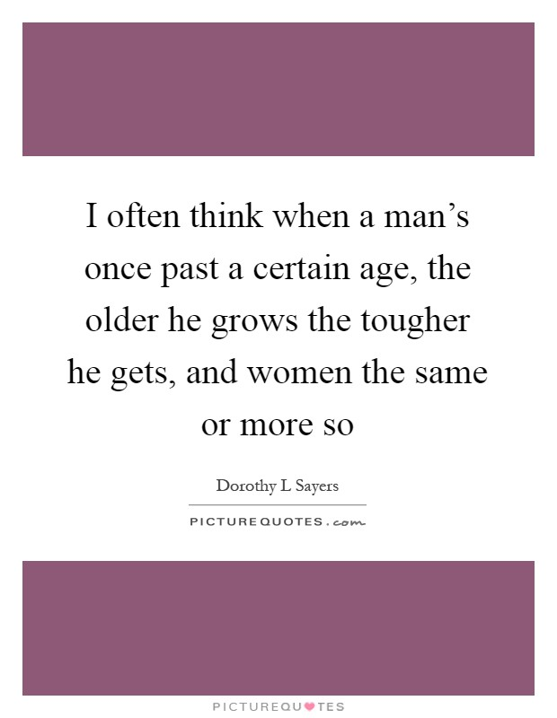 I often think when a man's once past a certain age, the older he grows the tougher he gets, and women the same or more so Picture Quote #1