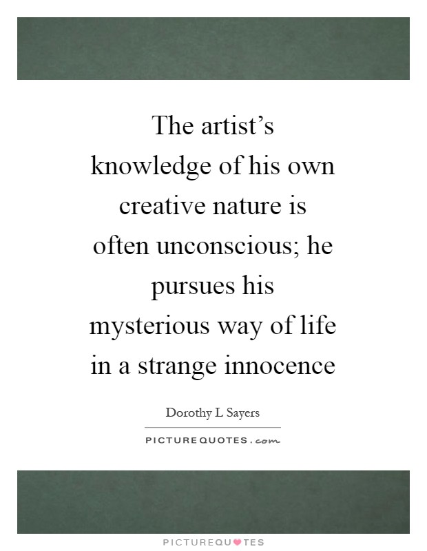 The artist's knowledge of his own creative nature is often unconscious; he pursues his mysterious way of life in a strange innocence Picture Quote #1