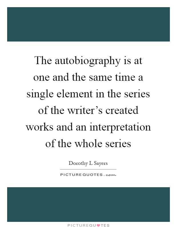 The autobiography is at one and the same time a single element in the series of the writer's created works and an interpretation of the whole series Picture Quote #1