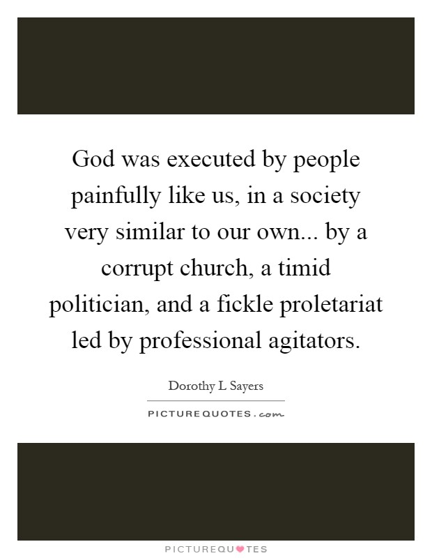 God was executed by people painfully like us, in a society very similar to our own... by a corrupt church, a timid politician, and a fickle proletariat led by professional agitators Picture Quote #1