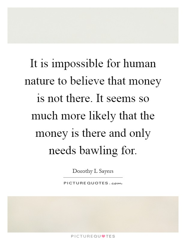 It is impossible for human nature to believe that money is not there. It seems so much more likely that the money is there and only needs bawling for Picture Quote #1