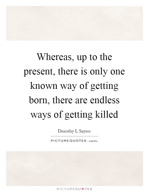 Whereas, up to the present, there is only one known way of getting born, there are endless ways of getting killed Picture Quote #1