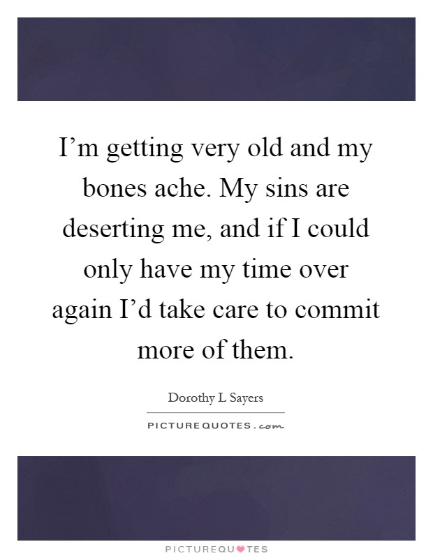 I'm getting very old and my bones ache. My sins are deserting me, and if I could only have my time over again I'd take care to commit more of them Picture Quote #1