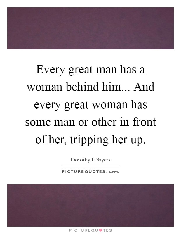 Every great man has a woman behind him... And every great woman has some man or other in front of her, tripping her up Picture Quote #1