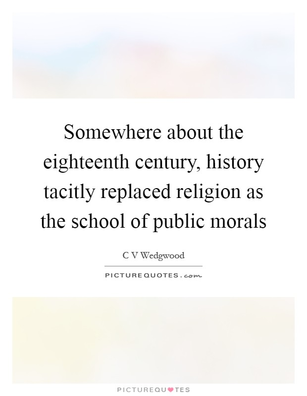 Somewhere about the eighteenth century, history tacitly replaced religion as the school of public morals Picture Quote #1