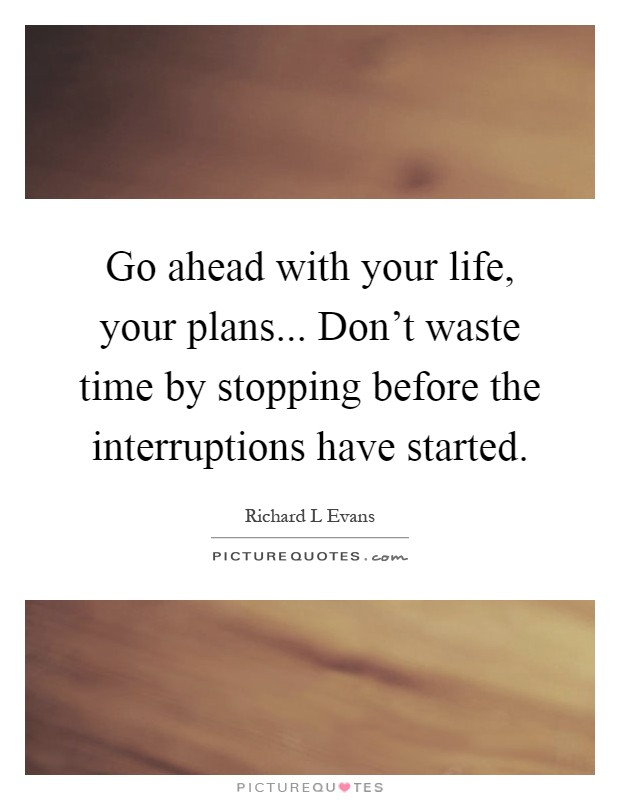 Go ahead with your life, your plans... Don't waste time by stopping before the interruptions have started Picture Quote #1