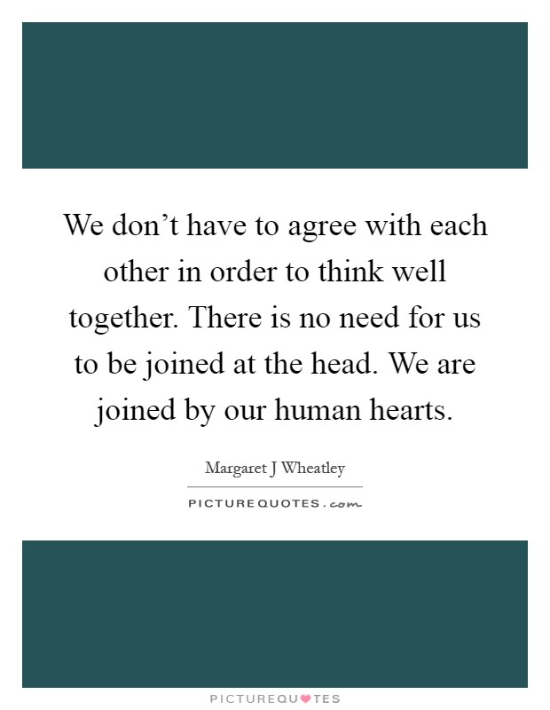 We don't have to agree with each other in order to think well together. There is no need for us to be joined at the head. We are joined by our human hearts Picture Quote #1
