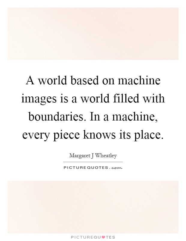 A world based on machine images is a world filled with boundaries. In a machine, every piece knows its place Picture Quote #1