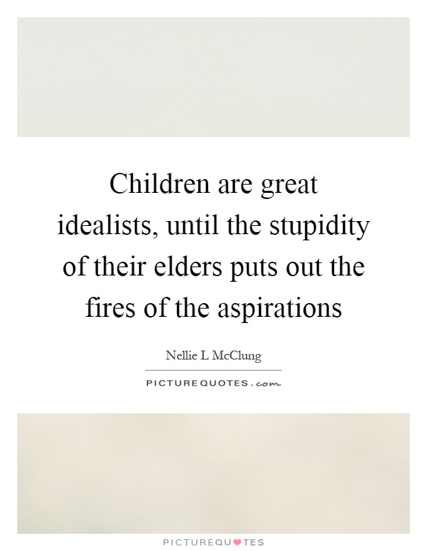 Children are great idealists, until the stupidity of their elders puts out the fires of the aspirations Picture Quote #1