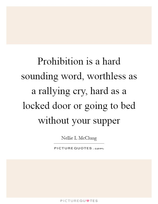 Prohibition is a hard sounding word, worthless as a rallying cry, hard as a locked door or going to bed without your supper Picture Quote #1