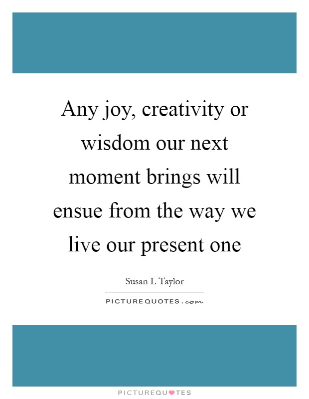 Any joy, creativity or wisdom our next moment brings will ensue from the way we live our present one Picture Quote #1