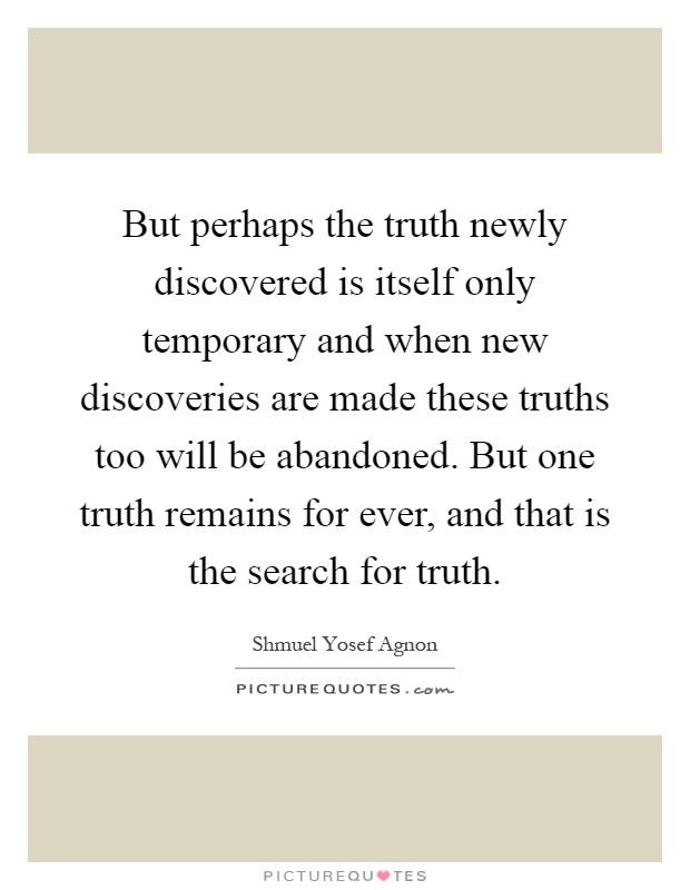 But perhaps the truth newly discovered is itself only temporary and when new discoveries are made these truths too will be abandoned. But one truth remains for ever, and that is the search for truth Picture Quote #1