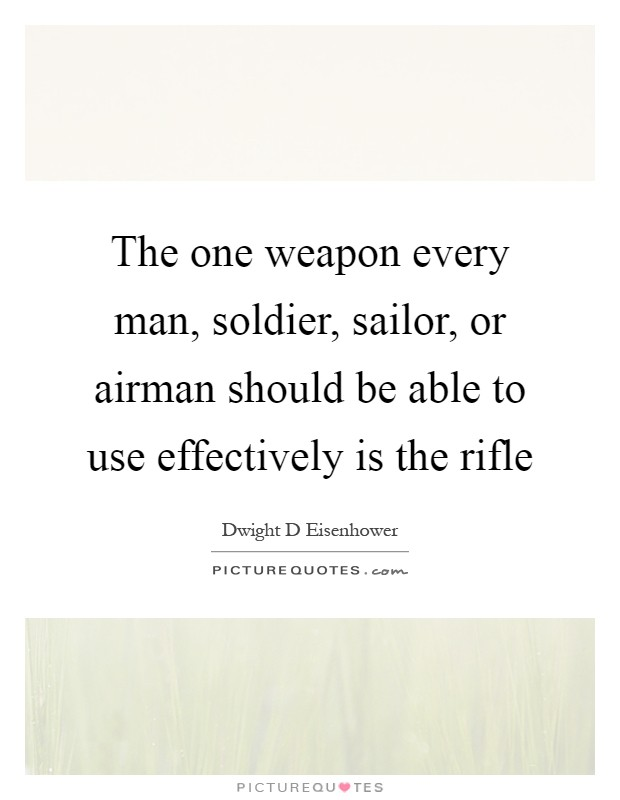 The one weapon every man, soldier, sailor, or airman should be able to use effectively is the rifle Picture Quote #1