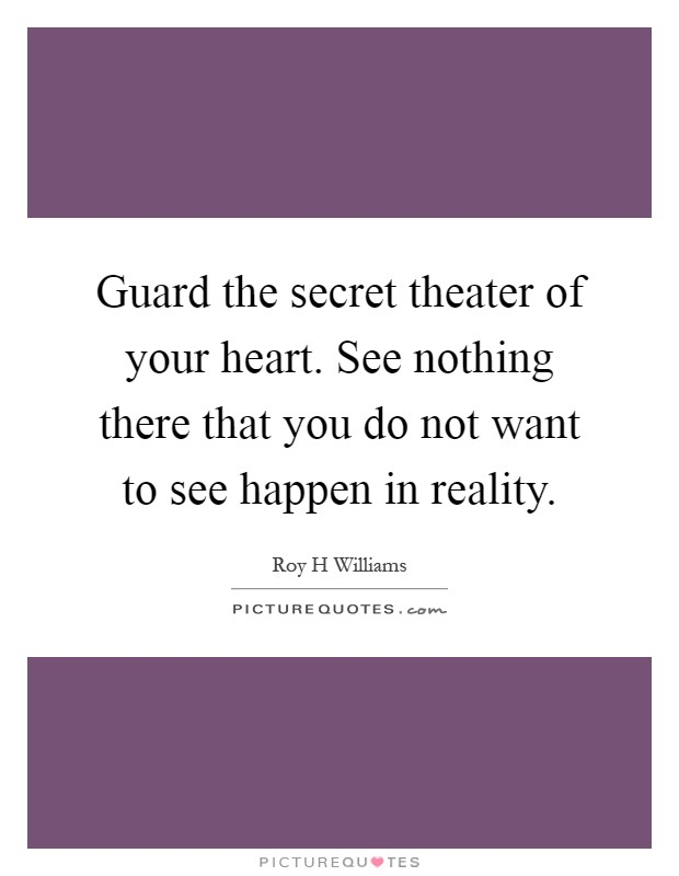 Guard the secret theater of your heart. See nothing there that you do not want to see happen in reality Picture Quote #1