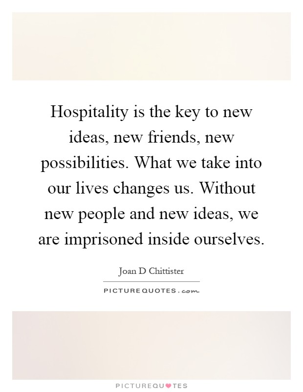 Hospitality is the key to new ideas, new friends, new possibilities. What we take into our lives changes us. Without new people and new ideas, we are imprisoned inside ourselves Picture Quote #1