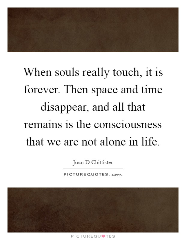 When souls really touch, it is forever. Then space and time disappear, and all that remains is the consciousness that we are not alone in life Picture Quote #1
